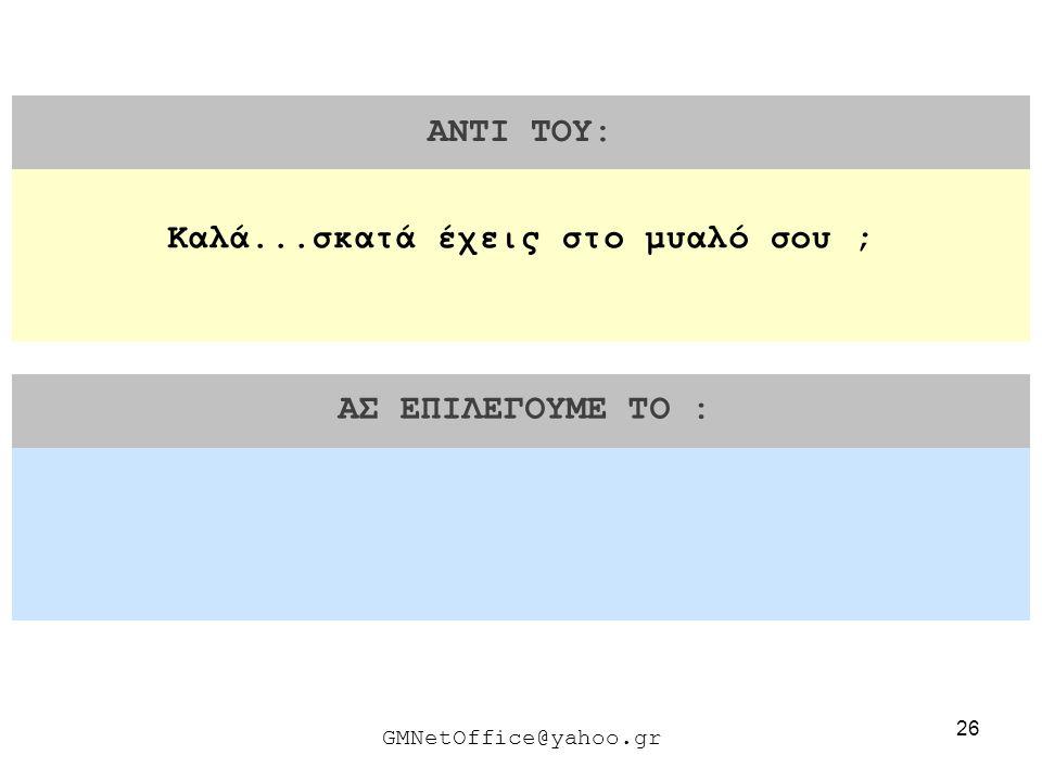 26 ΑΝΤΙ ΤΟΥ: ΑΣ ΕΠΙΛΕΓΟΥΜΕ ΤΟ : GMNetOffice@yahoo.gr Καλά...σκατά έχεις στο μυαλό σου ;