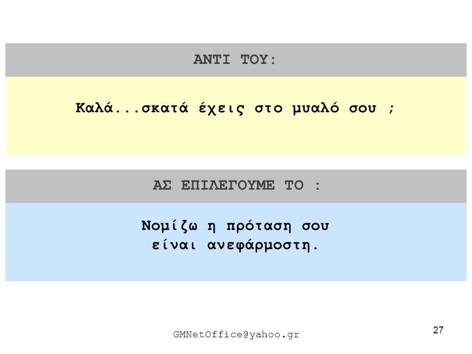 27 ΑΝΤΙ ΤΟΥ: ΑΣ ΕΠΙΛΕΓΟΥΜΕ ΤΟ : GMNetOffice@yahoo.gr Νομίζω η πρόταση σου είναι ανεφάρμοστη. Καλά...σκατά έχεις στο μυαλό σου ;