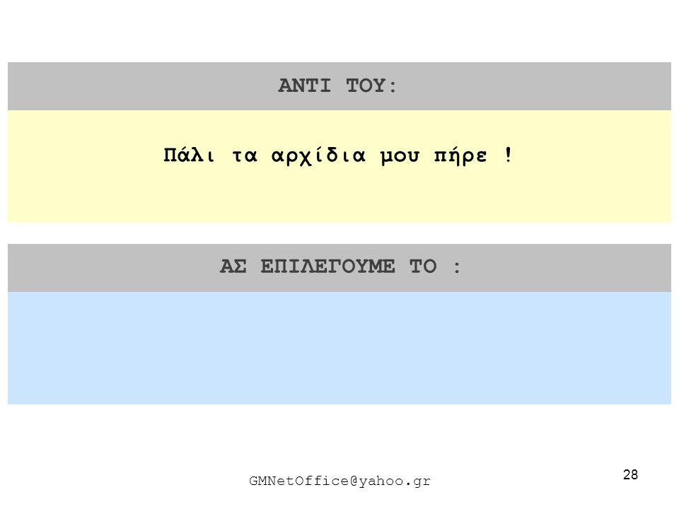 28 ΑΝΤΙ ΤΟΥ: ΑΣ ΕΠΙΛΕΓΟΥΜΕ ΤΟ : GMNetOffice@yahoo.gr Πάλι τα αρχίδια μου πήρε !