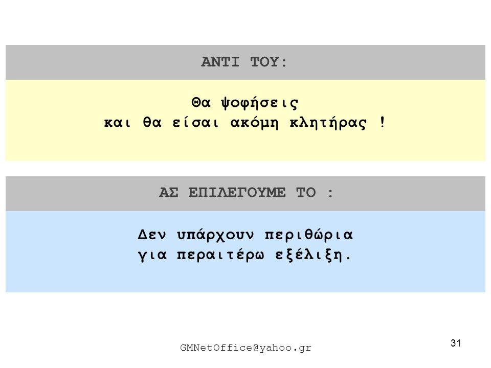 31 ΑΝΤΙ ΤΟΥ: ΑΣ ΕΠΙΛΕΓΟΥΜΕ ΤΟ : GMNetOffice@yahoo.gr Δεν υπάρχουν περιθώρια για περαιτέρω εξέλιξη. Θα ψοφήσεις και θα είσαι ακόμη κλητήρας !
