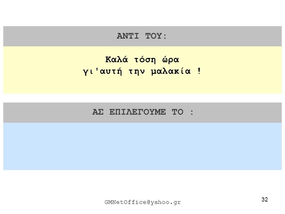 32 ΑΝΤΙ ΤΟΥ: ΑΣ ΕΠΙΛΕΓΟΥΜΕ ΤΟ : GMNetOffice@yahoo.gr Καλά τόση ώρα γι'αυτή την μαλακία !