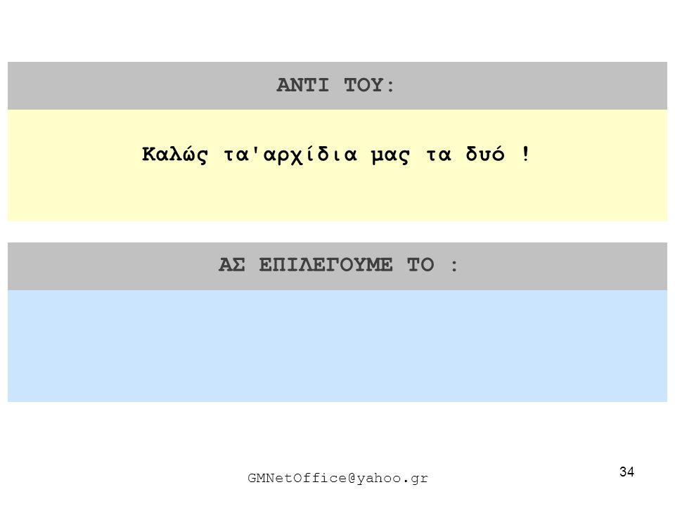 34 ΑΝΤΙ ΤΟΥ: ΑΣ ΕΠΙΛΕΓΟΥΜΕ ΤΟ : GMNetOffice@yahoo.gr Καλώς τα'αρχίδια μας τα δυό !