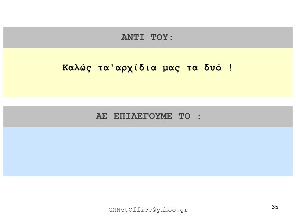 35 ΑΝΤΙ ΤΟΥ: ΑΣ ΕΠΙΛΕΓΟΥΜΕ ΤΟ : GMNetOffice@yahoo.gr Καλώς τα'αρχίδια μας τα δυό !
