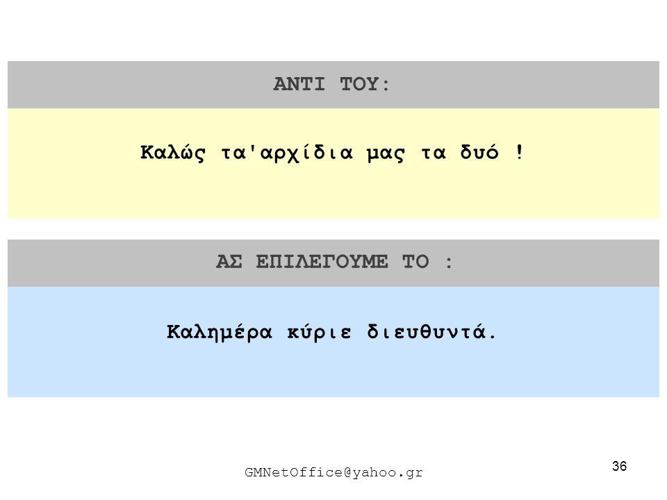 36 ΑΝΤΙ ΤΟΥ: ΑΣ ΕΠΙΛΕΓΟΥΜΕ ΤΟ : GMNetOffice@yahoo.gr Καλημέρα κύριε διευθυντά. Καλώς τα'αρχίδια μας τα δυό !