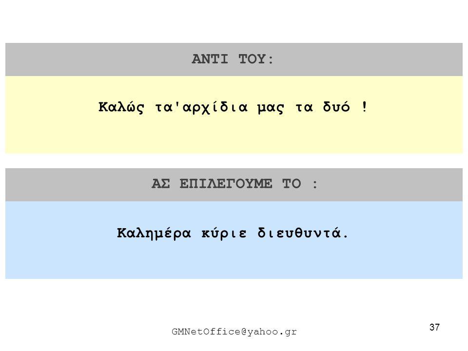 37 ΑΝΤΙ ΤΟΥ: ΑΣ ΕΠΙΛΕΓΟΥΜΕ ΤΟ : GMNetOffice@yahoo.gr Καλημέρα κύριε διευθυντά. Καλώς τα'αρχίδια μας τα δυό !