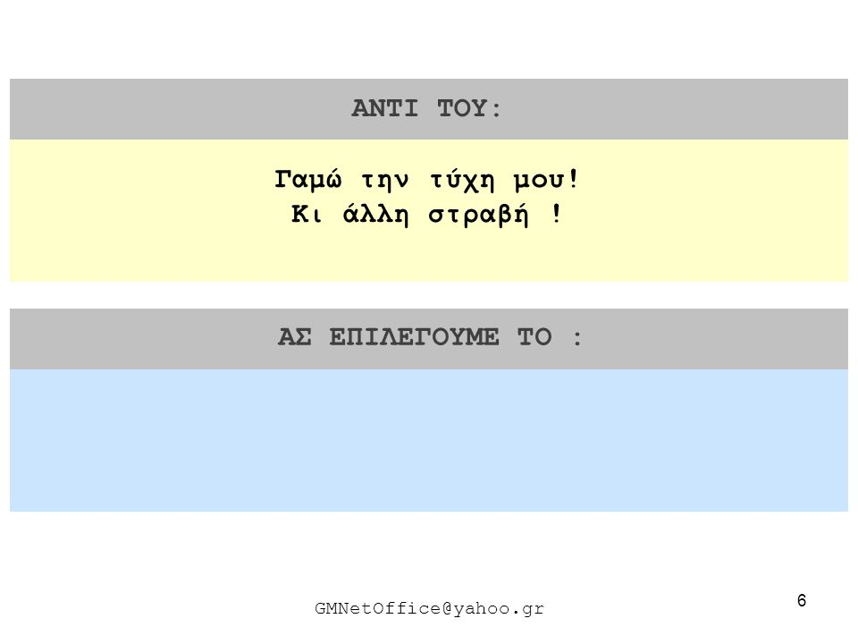 27 ΑΝΤΙ ΤΟΥ: ΑΣ ΕΠΙΛΕΓΟΥΜΕ ΤΟ : GMNetOffice@yahoo.gr Νομίζω η πρόταση σου είναι ανεφάρμοστη.