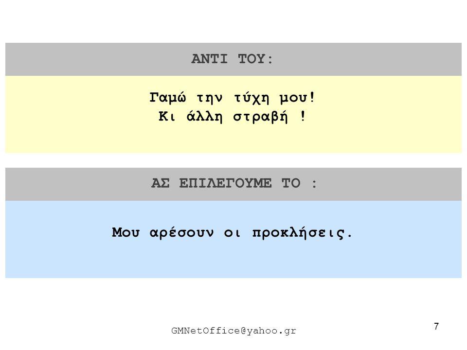 7 ΑΝΤΙ ΤΟΥ: ΑΣ ΕΠΙΛΕΓΟΥΜΕ ΤΟ : GMNetOffice@yahoo.gr Μου αρέσουν οι προκλήσεις. Γαμώ την τύχη μου! Κι άλλη στραβή !