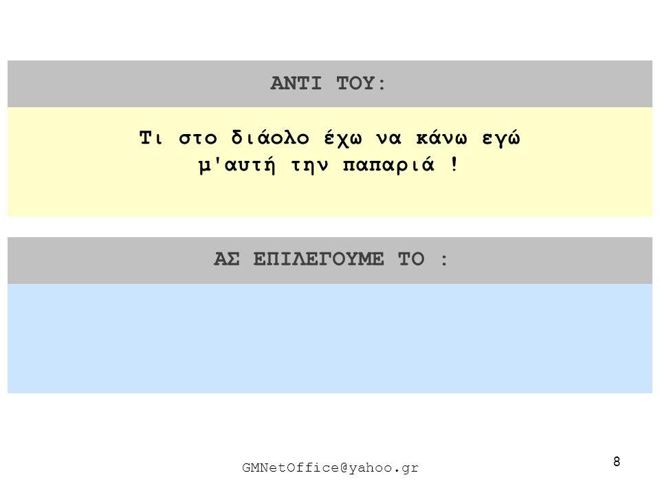 19 ΑΝΤΙ ΤΟΥ: ΑΣ ΕΠΙΛΕΓΟΥΜΕ ΤΟ : GMNetOffice@yahoo.gr Με συγχωρείτε κύριε.