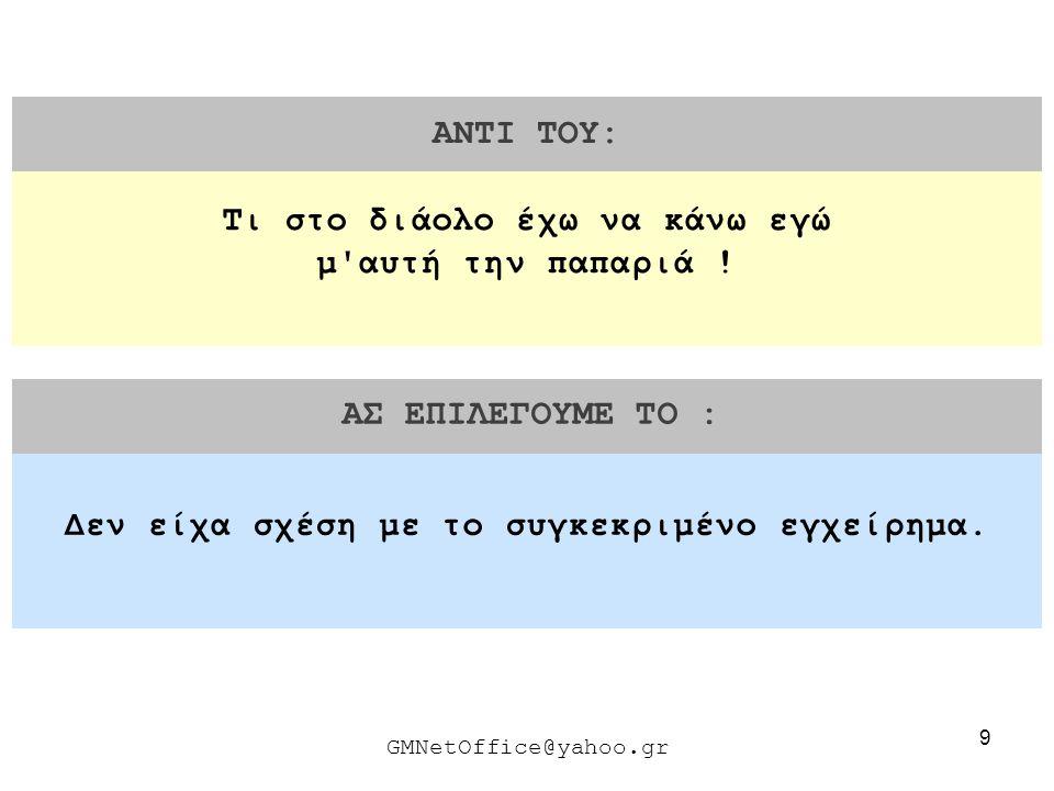 9 ΑΝΤΙ ΤΟΥ: ΑΣ ΕΠΙΛΕΓΟΥΜΕ ΤΟ : GMNetOffice@yahoo.gr Δεν είχα σχέση με το συγκεκριμένο εγχείρημα. Τι στο διάολο έχω να κάνω εγώ μ'αυτή την παπαριά !