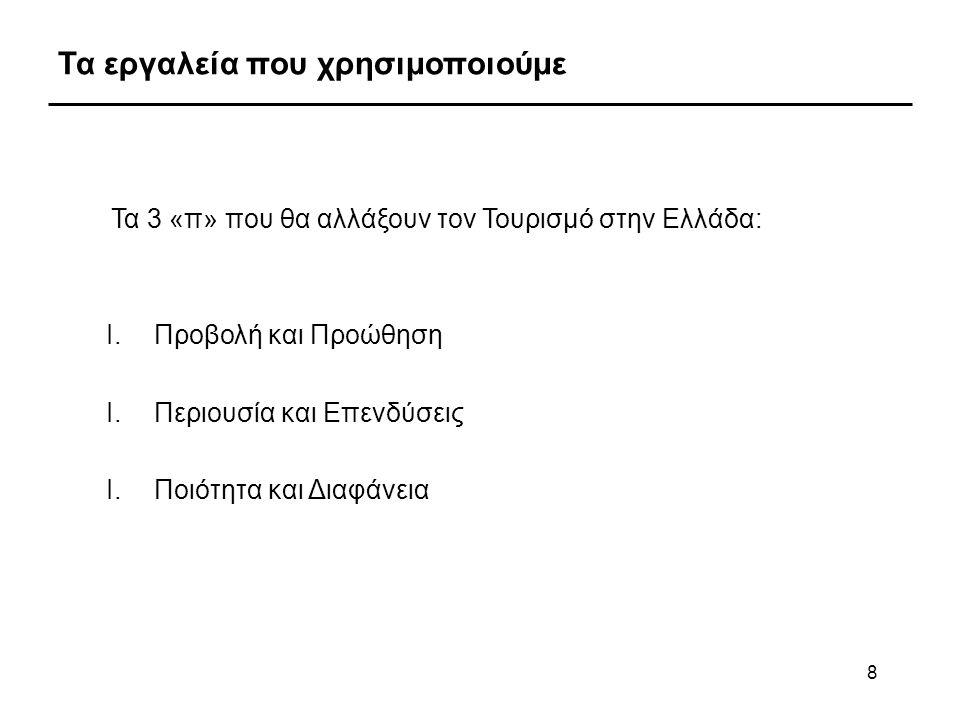 8 Τα εργαλεία που χρησιμοποιούμε Τα 3 «π» που θα αλλάξουν τον Τουρισμό στην Ελλάδα: I.Προβολή και Προώθηση I.Περιουσία και Επενδύσεις I.Ποιότητα και Δ