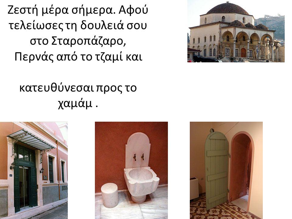 Ζεστή μέρα σήμερα. Αφού τελείωσες τη δουλειά σου στο Σταροπάζαρο, Περνάς από το τζαμί και κατευθύνεσαι προς το χαμάμ.