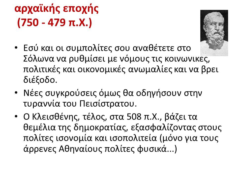 αρχαϊκής εποχής (750 - 479 π.Χ.) • Εσύ και οι συμπολίτες σου αναθέτετε στο Σόλωνα να ρυθμίσει με νόμους τις κοινωνικές, πολιτικές και οικονομικές ανωμ