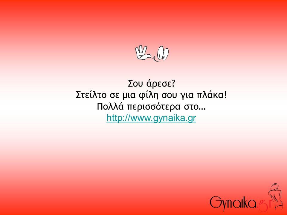Σου άρεσε? Στείλτο σε μια φίλη σου για πλάκα! Πολλά περισσότερα στο… http://www.gynaika.gr