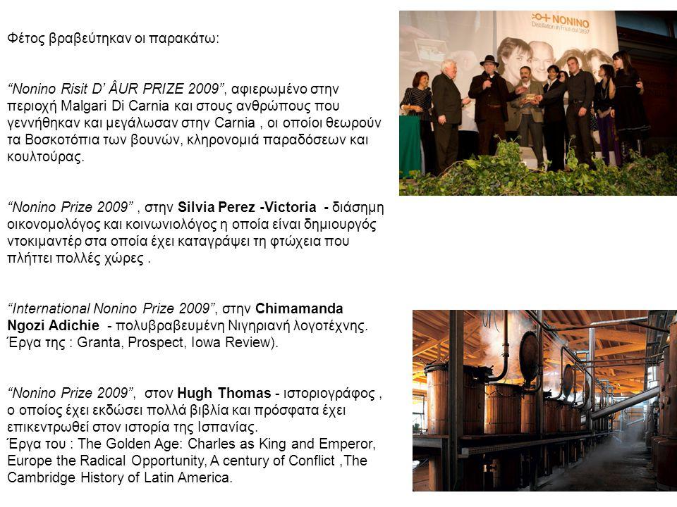 Φέτος βραβεύτηκαν οι παρακάτω: Nonino Risit D' ÂUR PRIZE 2009 , αφιερωμένο στην περιοχή Malgari Di Carnia και στους ανθρώπους που γεννήθηκαν και μεγάλωσαν στην Carnia, οι οποίοι θεωρούν τα Βοσκοτόπια των βουνών, κληρονομιά παραδόσεων και κουλτούρας.