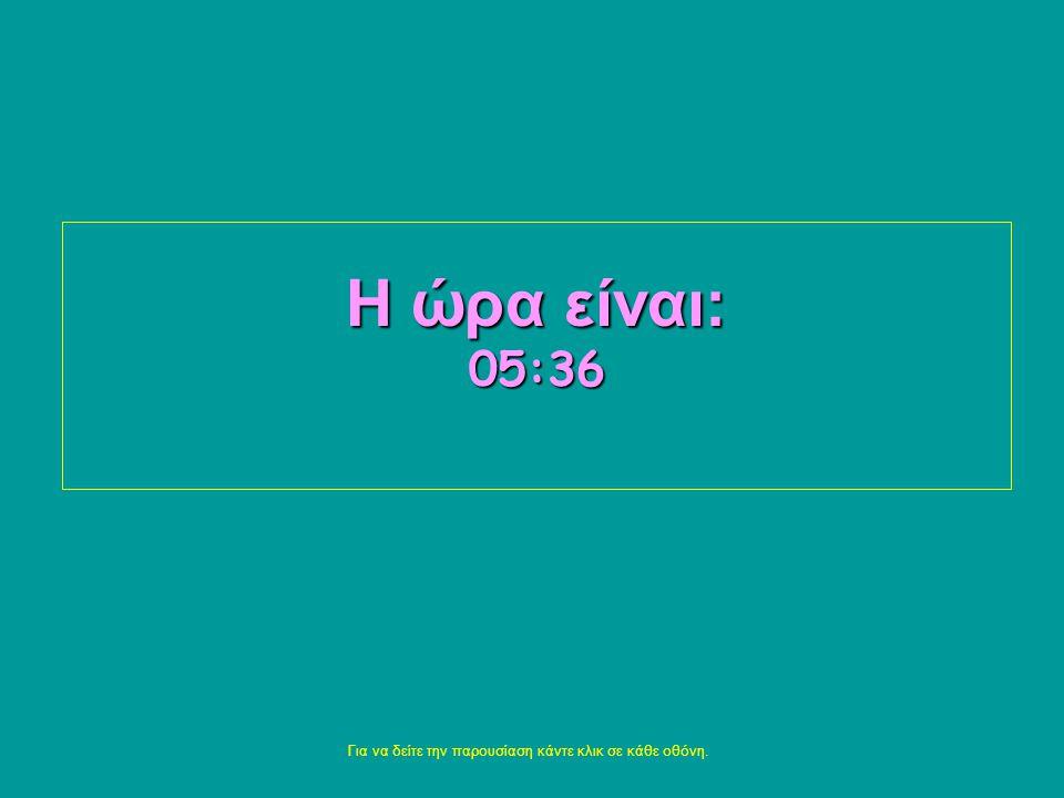 Η ώρα είναι: 05:3805:3805:3805:3805:38 Για να δείτε την παρουσίαση κάντε κλικ σε κάθε οθόνη.
