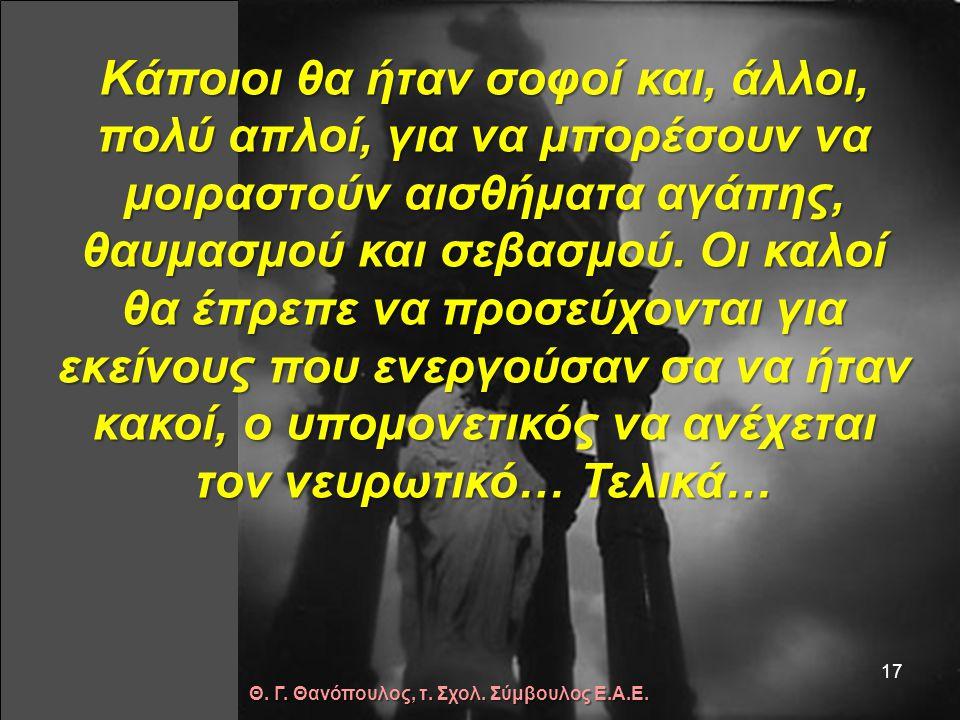Κάποιοι θα έφτιαχναν πλούτη για να τα μοιραστούν με τους φτωχούς. Άλλοι θα είχαν καλή υγεία για να φροντίζουν τους άρρωστους… 16 Θ. Γ. Θανόπουλος, τ.
