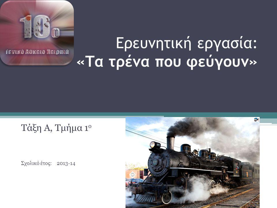 Ερευνητική εργασία: «Τα τρένα που φεύγουν» Τάξη Α, Τμήμα 1 ο Σχολικό έτος: 2013-14