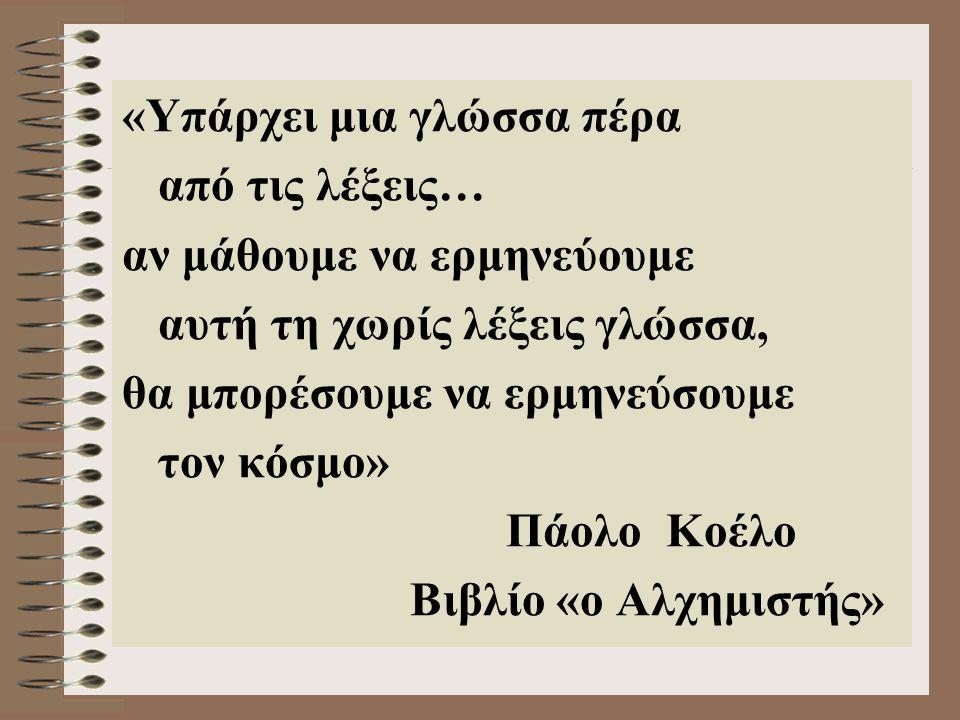 «Υπάρχει μια γλώσσα πέρα από τις λέξεις… αν μάθουμε να ερμηνεύουμε αυτή τη χωρίς λέξεις γλώσσα, θα μπορέσουμε να ερμηνεύσουμε τον κόσμο» Πάολο Κοέλο Βιβλίο «ο Αλχημιστής»