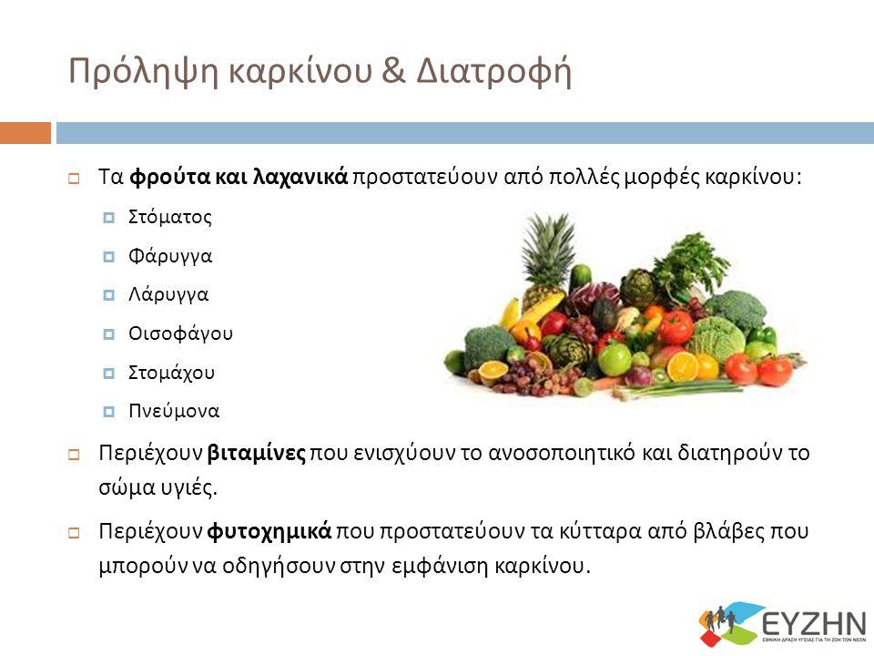 Πρόληψη καρκίνου & Διατροφή  Τα φρούτα και λαχανικά προστατεύουν από πολλές μορφές καρκίνου :  Στόματος  Φάρυγγα  Λάρυγγα  Οισοφάγου  Στομάχου  Πνεύμονα  Περιέχουν βιταμίνες που ενισχύουν το ανοσοποιητικό και διατηρούν το σώμα υγιές.
