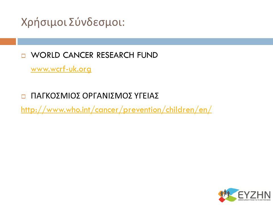 Χρήσιμοι Σύνδεσμοι :  WORLD CANCER RESEARCH FUND www.wcrf-uk.org  ΠΑΓΚΟΣΜΙΟΣ ΟΡΓΑΝΙΣΜΟΣ ΥΓΕΙΑΣ http://www.who.int/cancer/prevention/children/en/