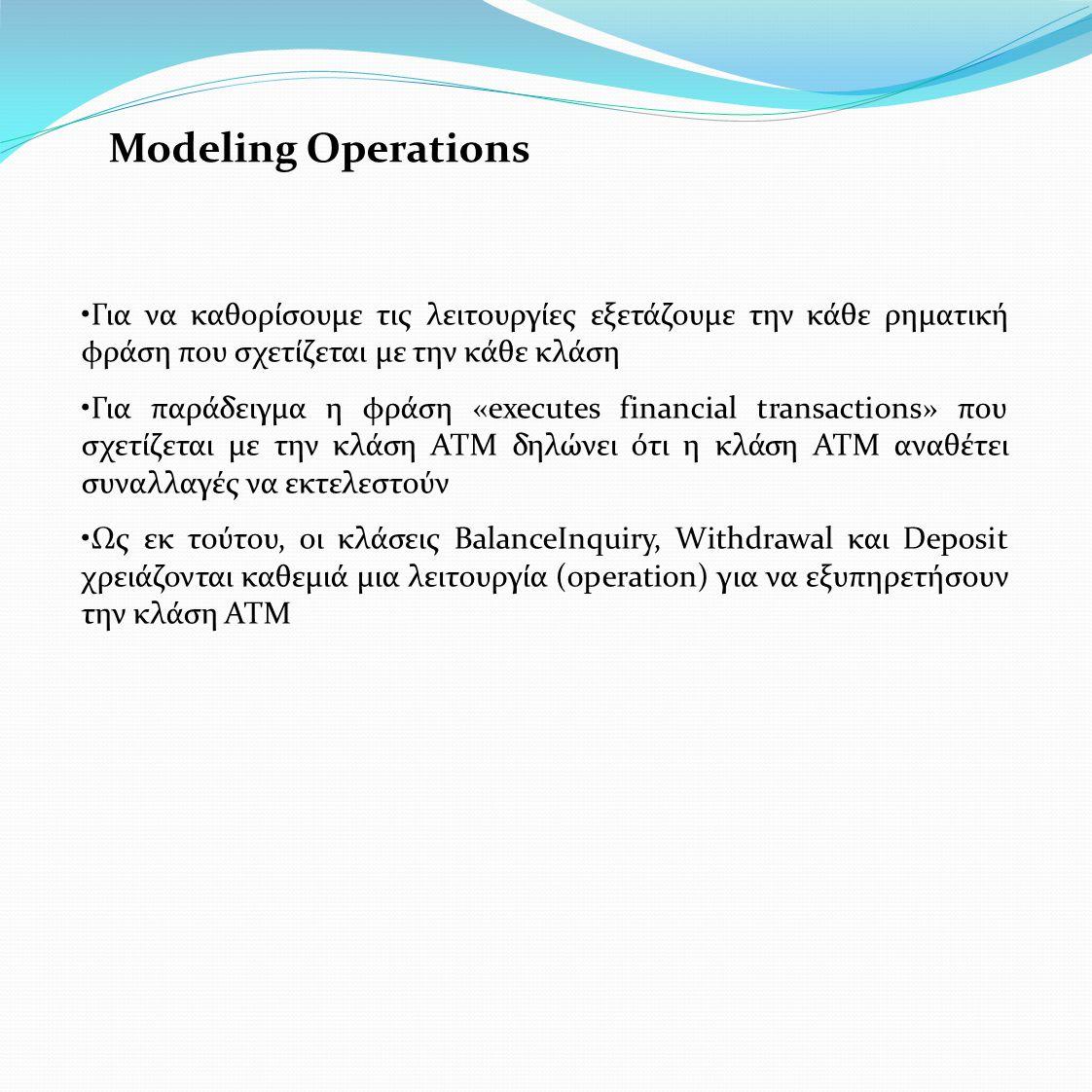 Modeling Operations •Για να καθορίσουμε τις λειτουργίες εξετάζουμε την κάθε ρηματική φράση που σχετίζεται με την κάθε κλάση •Για παράδειγμα η φράση «executes financial transactions» που σχετίζεται με την κλάση ΑΤΜ δηλώνει ότι η κλάση ΑΤΜ αναθέτει συναλλαγές να εκτελεστούν •Ως εκ τούτου, οι κλάσεις BalanceInquiry, Withdrawal και Deposit χρειάζονται καθεμιά μια λειτουργία (operation) για να εξυπηρετήσουν την κλάση ΑΤΜ