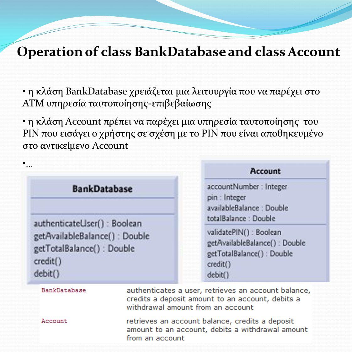 Operation of class BankDatabase and class Account • η κλάση BankDatabase χρειάζεται μια λειτουργία που να παρέχει στο ΑΤΜ υπηρεσία ταυτοποίησης-επιβεβαίωσης • η κλάση Account πρέπει να παρέχει μια υπηρεσία ταυτοποίησης του ΡΙΝ που εισάγει ο χρήστης σε σχέση με το PΙΝ που είναι αποθηκευμένο στο αντικείμενο Account •…