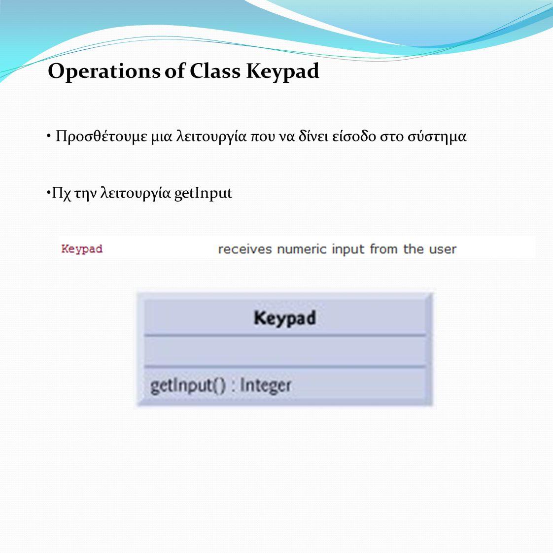 Operations of Class Keypad • Προσθέτουμε μια λειτουργία που να δίνει είσοδο στο σύστημα •Πχ την λειτουργία getInput