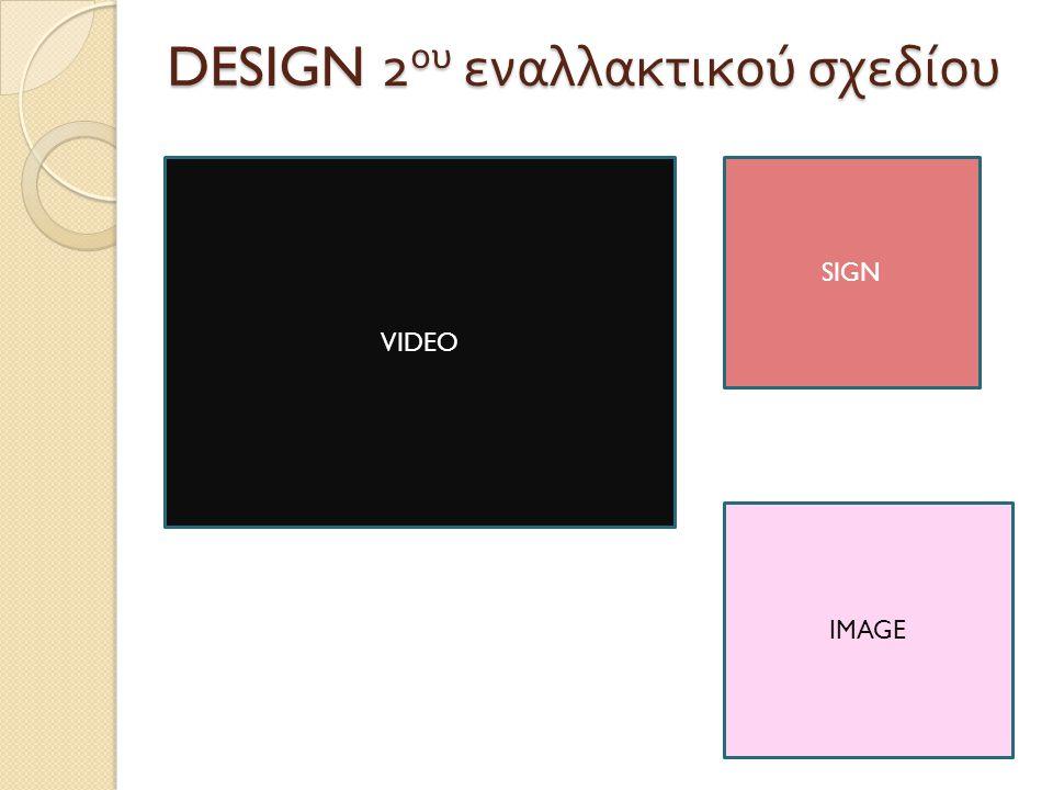 DESIGN 2 ου εναλλακτικού σχεδίου VIDEO IMAGE SIGN