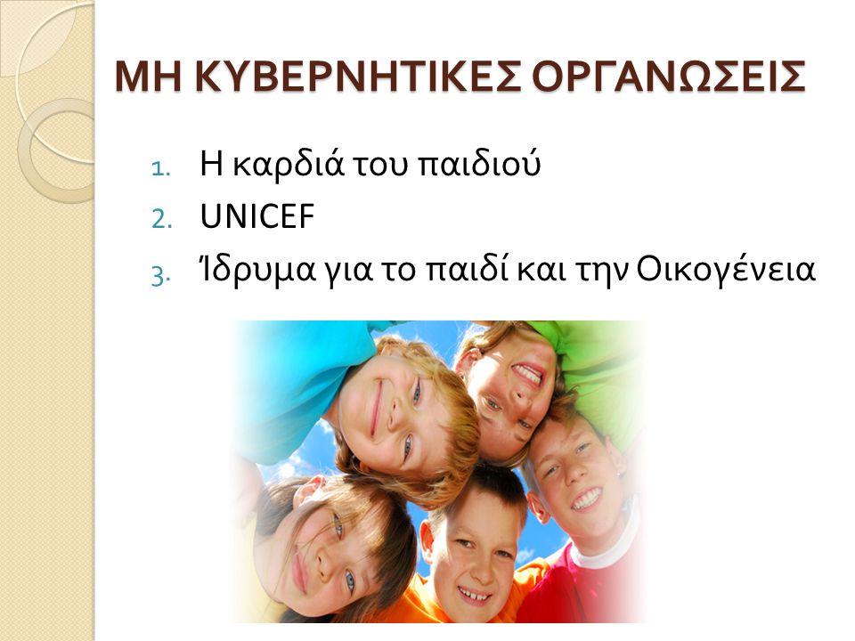 ΜΗ ΚΥΒΕΡΝΗΤΙΚΕΣ ΟΡΓΑΝΩΣΕΙΣ 1. Η καρδιά του παιδιού 2. UNICEF 3. Ίδρυμα για το παιδί και την Οικογένεια