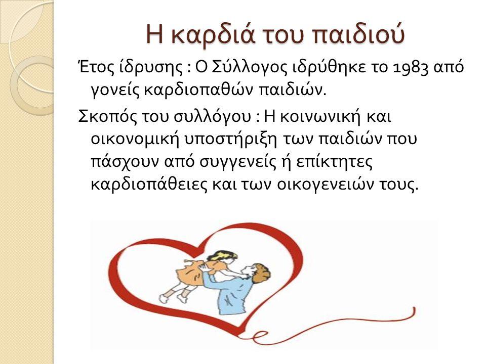 Η καρδιά του παιδιού Έτος ίδρυσης : Ο Σύλλογος ιδρύθηκε το 1983 από γονείς καρδιοπαθών παιδιών. Σκοπός του συλλόγου : Η κοινωνική και οικονομική υποστ