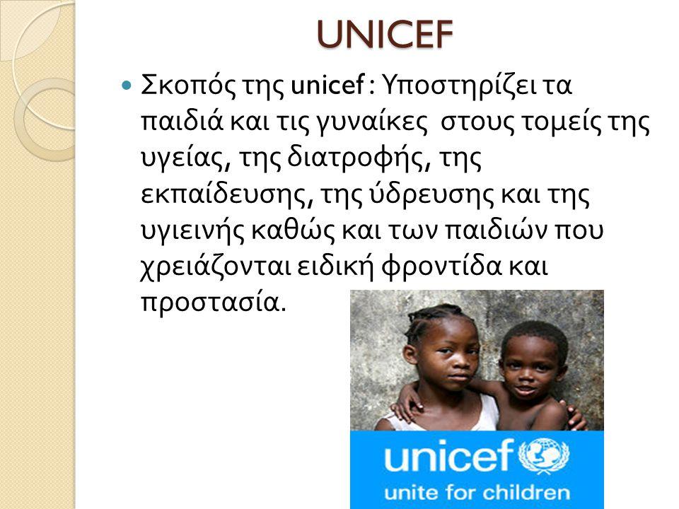 UNICEF  Σκοπός της unicef : Υποστηρίζει τα παιδιά και τις γυναίκες στους τομείς της υγείας, της διατροφής, της εκπαίδευσης, της ύδρευσης και της υγιεινής καθώς και των παιδιών που χρειάζονται ειδική φροντίδα και προστασία.