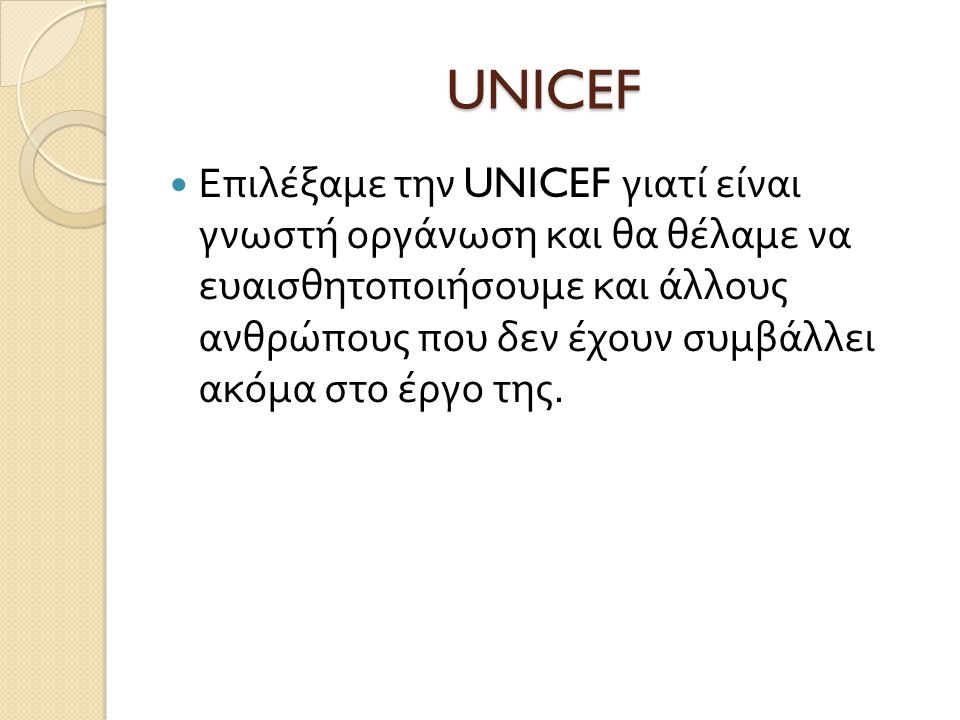 UNICEF  Επιλέξαμε την UNICEF γιατί είναι γνωστή οργάνωση και θα θέλαμε να ευαισθητοποιήσουμε και άλλους ανθρώπους που δεν έχουν συμβάλλει ακόμα στο έργο της.