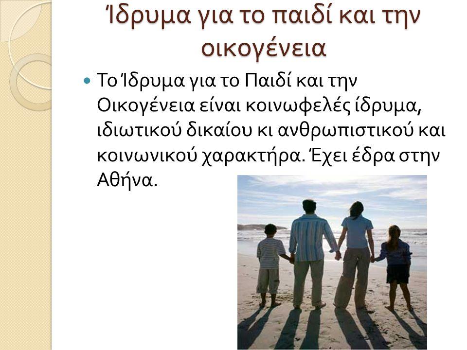 Ίδρυμα για το παιδί και την οικογένεια  Το Ίδρυμα για το Παιδί και την Οικογένεια είναι κοινωφελές ίδρυμα, ιδιωτικού δικαίου κι ανθρωπιστικού και κοι