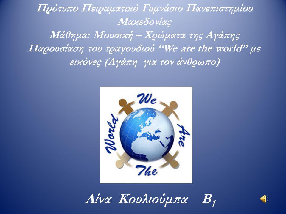 """Πρότυπο Πειραματικό Γυμνάσιο Πανεπιστημίου Μακεδονίας Μάθημα: Μουσική – Χρώματα της Αγάπης Παρουσίαση του τραγουδιού """"We are the world"""" με εικόνες (Αγ"""
