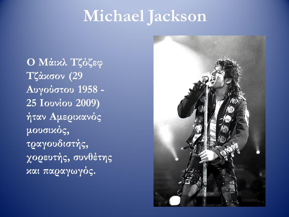Michael Jackson Ο Μάικλ Τζόζεφ Τζάκσον (29 Αυγούστου 1958 - 25 Ιουνίου 2009) ήταν Αμερικανός μουσικός, τραγουδιστής, χορευτής, συνθέτης και παραγωγός.