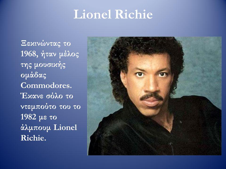Lionel Richie Ξεκινώντας το 1968, ήταν μέλος της μουσικής ομάδας Commodores. Έκανε σόλο το ντεμπούτο του το 1982 με το άλμπουμ Lionel Richie.