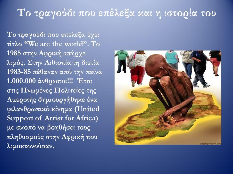 """Το τραγούδι που επέλεξα και η ιστορία του Το τραγούδι που επέλεξα έχει τίτλο """"We are the world"""". Το 1985 στην Αφρική υπήρχε λιμός. Στην Αιθιοπία τη δι"""