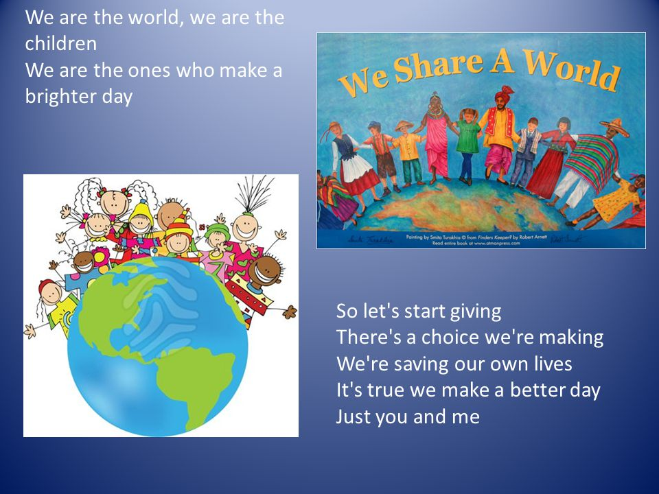 We are the world, we are the children We are the ones who make a brighter day So let s start giving There s a choice we re making We re saving our own lives It s true we make a better day Just you and me