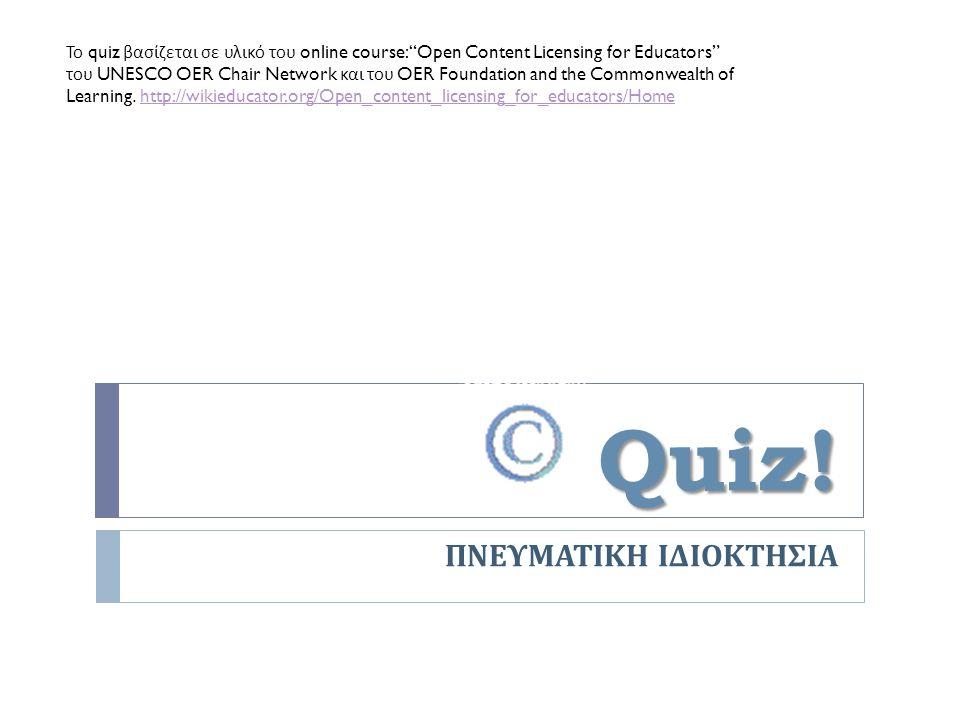 """Quiz! ΠΝΕΥΜΑΤΙΚΗ ΙΔΙΟΚΤΗΣΙΑ Το quiz βασίζεται σε υλικό του online course: """"Open Content Licensing for Educators"""" του UNESCO OER Chair Network και του"""