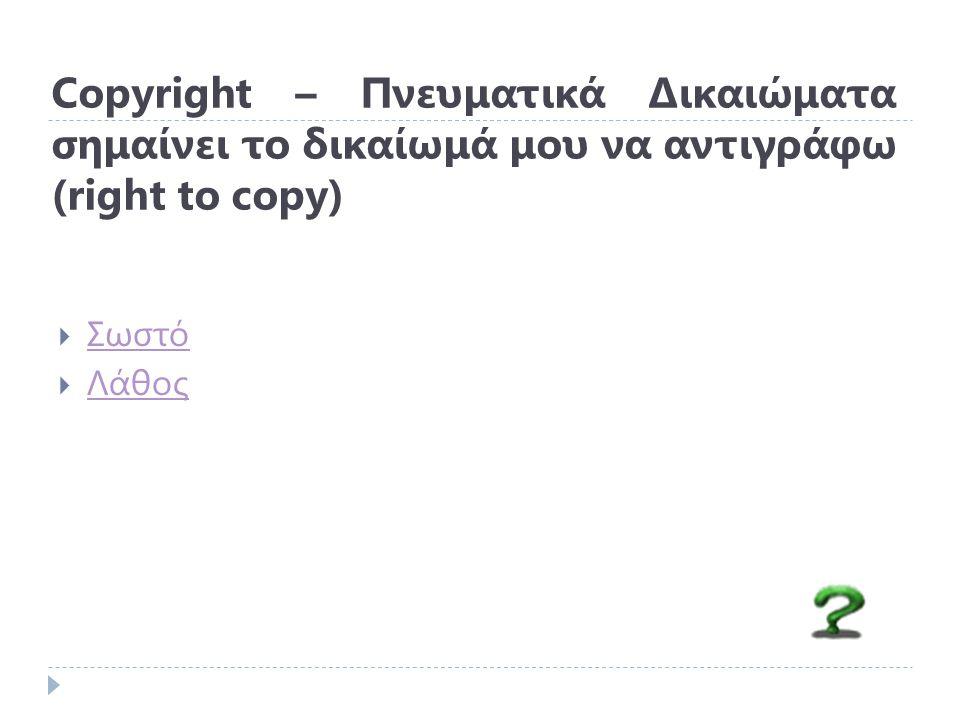Copyright – Πνευματικά Δικαιώματα σημαίνει το δικαίωμά μου να αντιγράφω (right to copy)  Σωστό Σωστό  Λάθος Λάθος