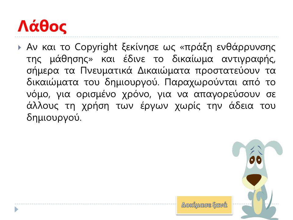  Αν και το Copyright ξεκίνησε ως «πράξη ενθάρρυνσης της μάθησης» και έδινε το δικαίωμα αντιγραφής, σήμερα τα Πνευματικά Δικαιώματα προστατεύουν τα δικαιώματα του δημιουργού.