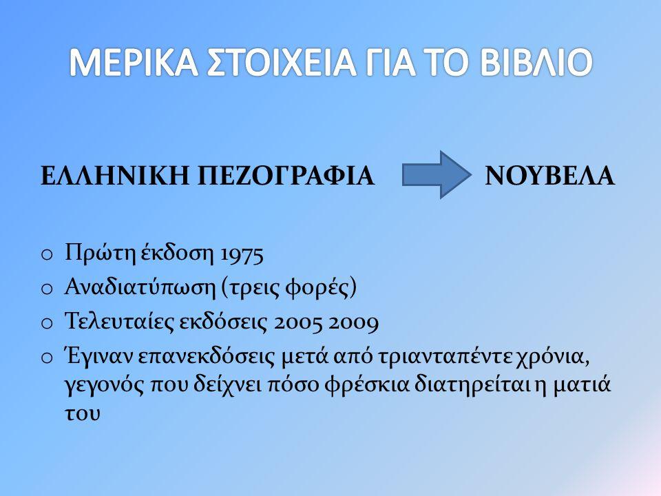 ΕΛΛΗΝΙΚΗ ΠΕΖΟΓΡΑΦΙΑ ΝΟΥΒΕΛΑ o Πρώτη έκδοση 1975 o Αναδιατύπωση (τρεις φορές) o Τελευταίες εκδόσεις 2005 2009 o Έγιναν επανεκδόσεις μετά από τριανταπέντε χρόνια, γεγονός που δείχνει πόσο φρέσκια διατηρείται η ματιά του