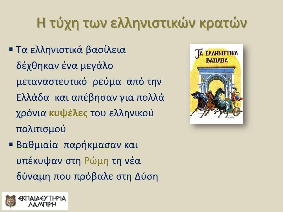Η τύχη των ελληνιστικών κρατών  Τα ελληνιστικά βασίλεια δέχθηκαν ένα μεγάλο μεταναστευτικό ρεύμα από την Ελλάδα και απέβησαν για πολλά χρόνια κυψέλες του ελληνικού πολιτισμού  Βαθμιαία παρήκμασαν και υπέκυψαν στη Ρώμη τη νέα δύναμη που πρόβαλε στη Δύση