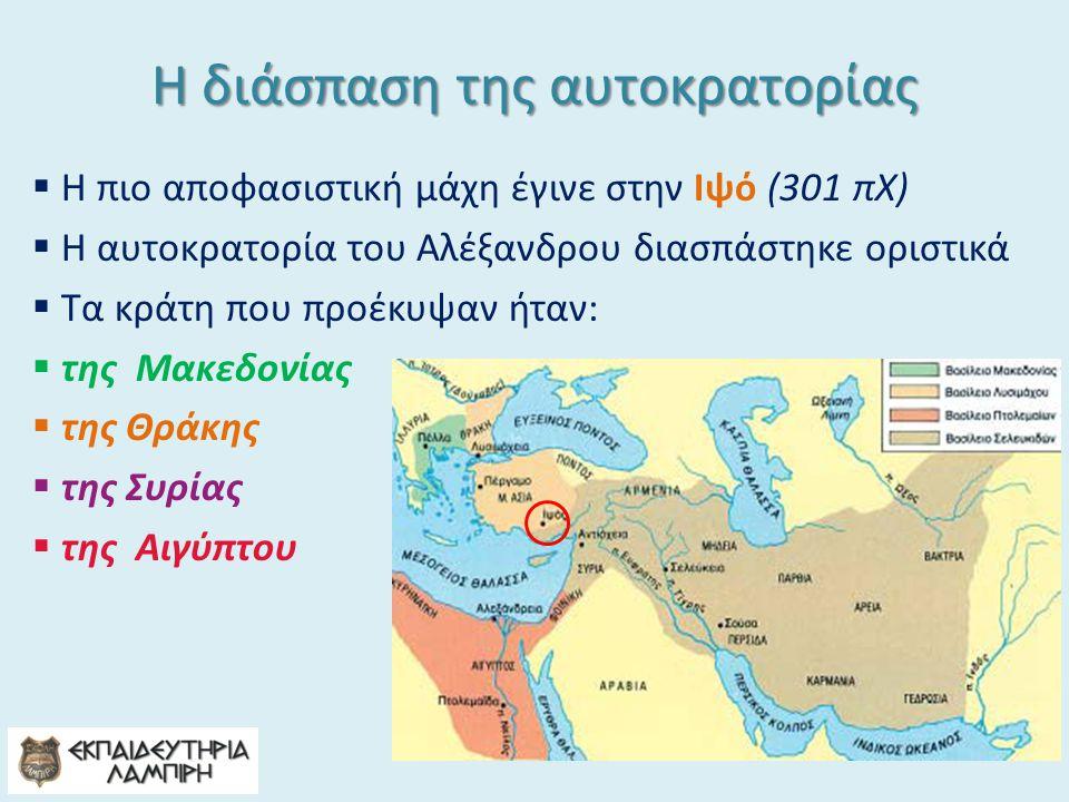 Η διάσπαση της αυτοκρατορίας  Η πιο αποφασιστική μάχη έγινε στην Ιψό (301 πΧ)  Η αυτοκρατορία του Αλέξανδρου διασπάστηκε οριστικά  Τα κράτη που προέκυψαν ήταν:  της Μακεδονίας  της Θράκης  της Συρίας  της Αιγύπτου