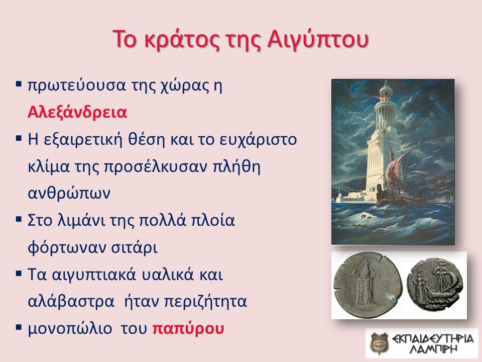 Το κράτος της Αιγύπτου  πρωτεύουσα της χώρας η Αλεξάνδρεια  Η εξαιρετική θέση και το ευχάριστο κλίμα της προσέλκυσαν πλήθη ανθρώπων  Στο λιμάνι της πολλά πλοία φόρτωναν σιτάρι  Τα αιγυπτιακά υαλικά και αλάβαστρα ήταν περιζήτητα  μονοπώλιο του παπύρου