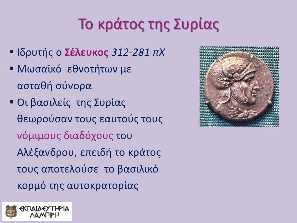 Το κράτος της Συρίας  Ιδρυτής ο Σέλευκος 312-281 πΧ  Μωσαϊκό εθνοτήτων με ασταθή σύνορα  Οι βασιλείς της Συρίας θεωρούσαν τους εαυτούς τους νόμιμους διαδόχους του Αλέξανδρου, επειδή το κράτος τους αποτελούσε το βασιλικό κορμό της αυτοκρατορίας