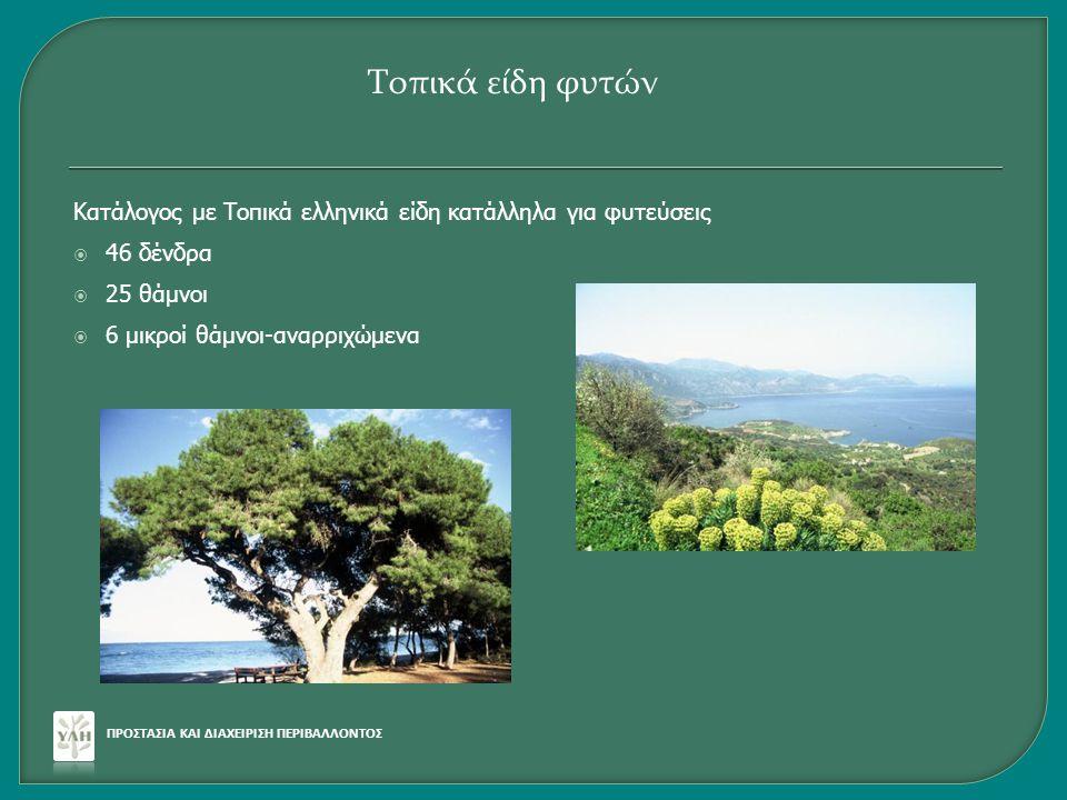 Κατάλογος με Τοπικά ελληνικά είδη κατάλληλα για φυτεύσεις  46 δένδρα  25 θάμνοι  6 μικροί θάμνοι-αναρριχώμενα ΠΡΟΣΤΑΣΙΑ ΚΑΙ ΔΙΑΧΕΙΡΙΣΗ ΠΕΡΙΒΑΛΛΟΝΤΟ