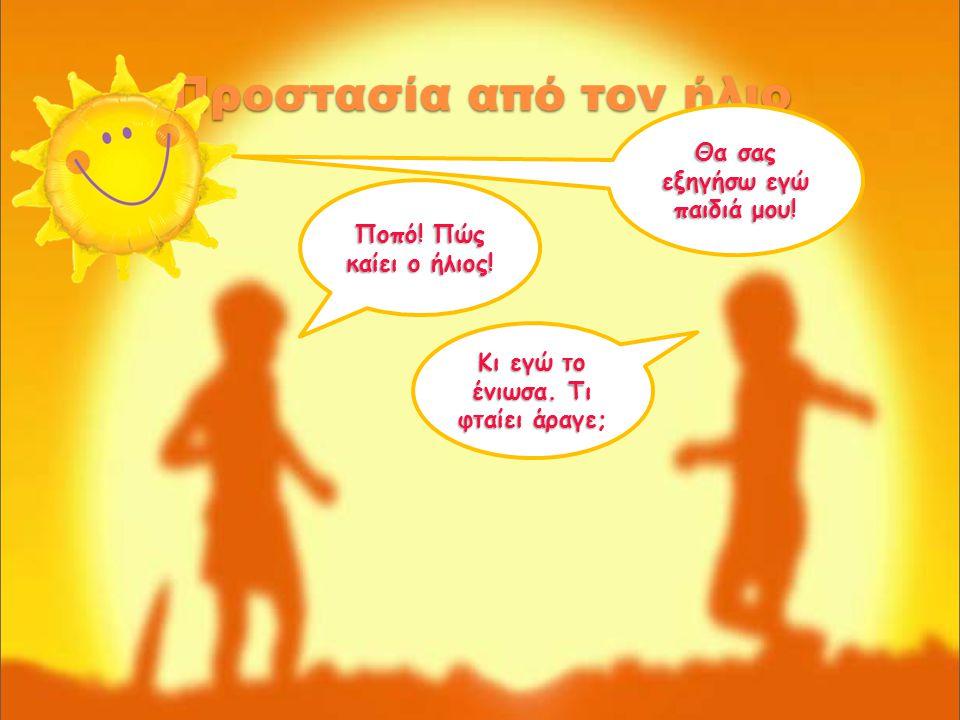 Προστασία από τον ήλιο Ποπό! Πώς καίει ο ήλιος! Κι εγώ το ένιωσα. Τι φταίει άραγε; Θα σας εξηγήσω εγώ παιδιά μου!