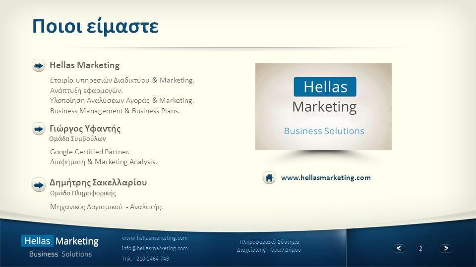 3 Πληροφοριακό Σύστημα Διαχείρισης Πόρων Δήμου www.hellasmarketing.com info@hellasmarketing.com Τηλ.: 210 2464 743 Hellas Marketing (Η εταιρία) Ο συνεργάτης που χρειάζεται η κάθε Επιχείρηση Νεοσύστατη εταιρία με εκκίνηση το 2011.