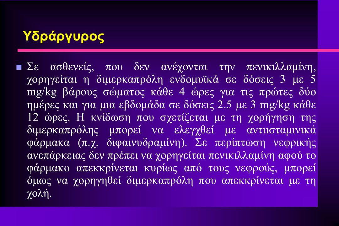n Σε ασθενείς, που δεν ανέχονται την πενικιλλαμίνη, χορηγείται η διμερκαπρόλη ενδομυϊκά σε δόσεις 3 με 5 mg/kg βάρους σώματος κάθε 4 ώρες για τις πρώτ